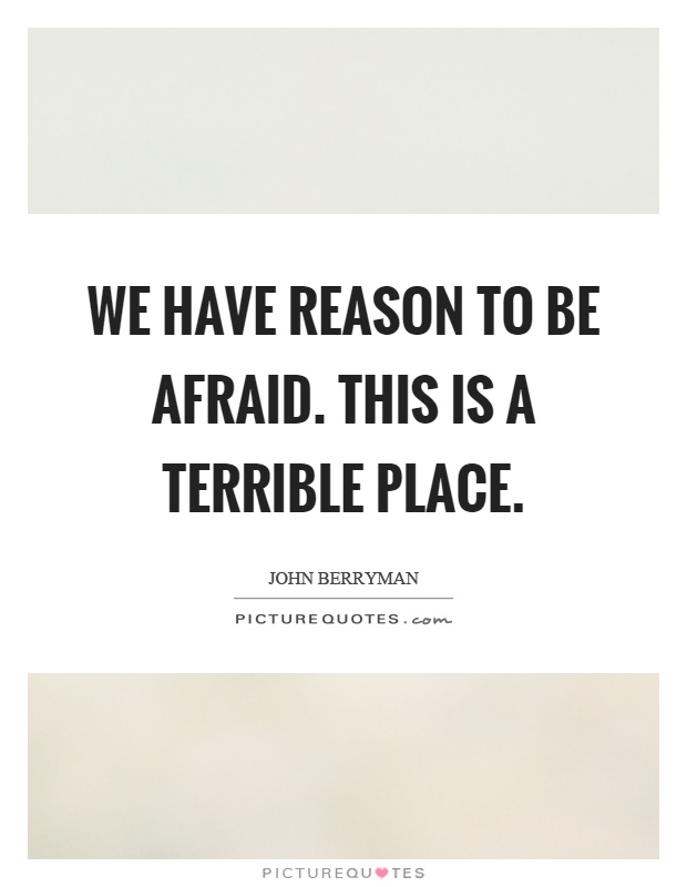 We have reason to be afraid. This is a terrible place Picture Quote #1