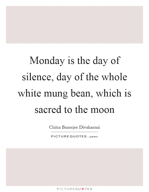 Monday is the day of silence, day of the whole white mung bean, which is sacred to the moon Picture Quote #1
