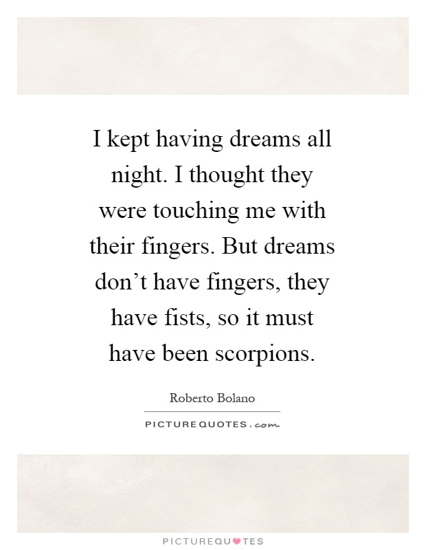 I kept having dreams all night. I thought they were touching me with their fingers. But dreams don't have fingers, they have fists, so it must have been scorpions Picture Quote #1