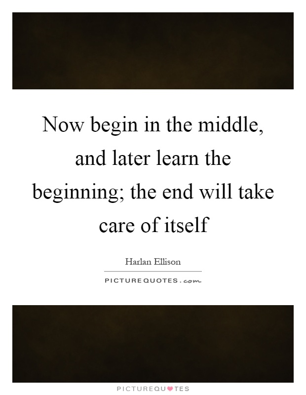 Now begin in the middle, and later learn the beginning; the end will take care of itself Picture Quote #1