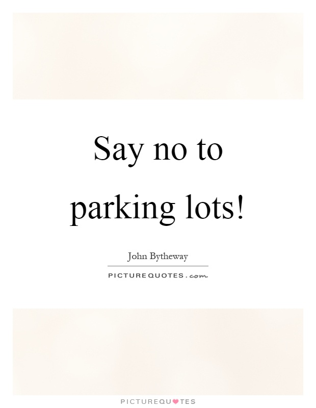Say no to parking lots! Picture Quote #1