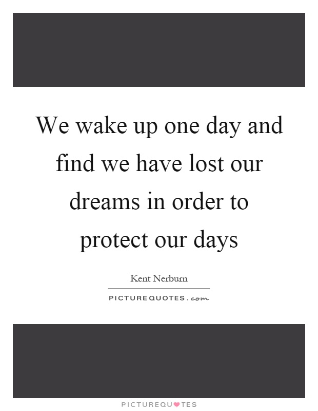 We wake up one day and find we have lost our dreams in order to protect our days Picture Quote #1