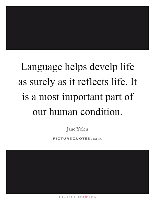 Language helps develp life as surely as it reflects life. It is a most important part of our human condition Picture Quote #1