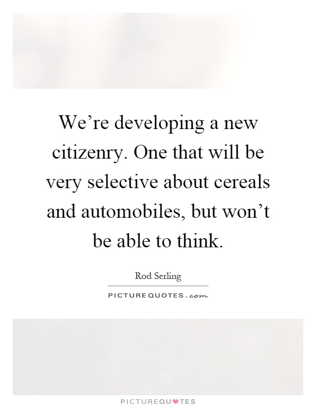 We're developing a new citizenry. One that will be very selective about cereals and automobiles, but won't be able to think Picture Quote #1