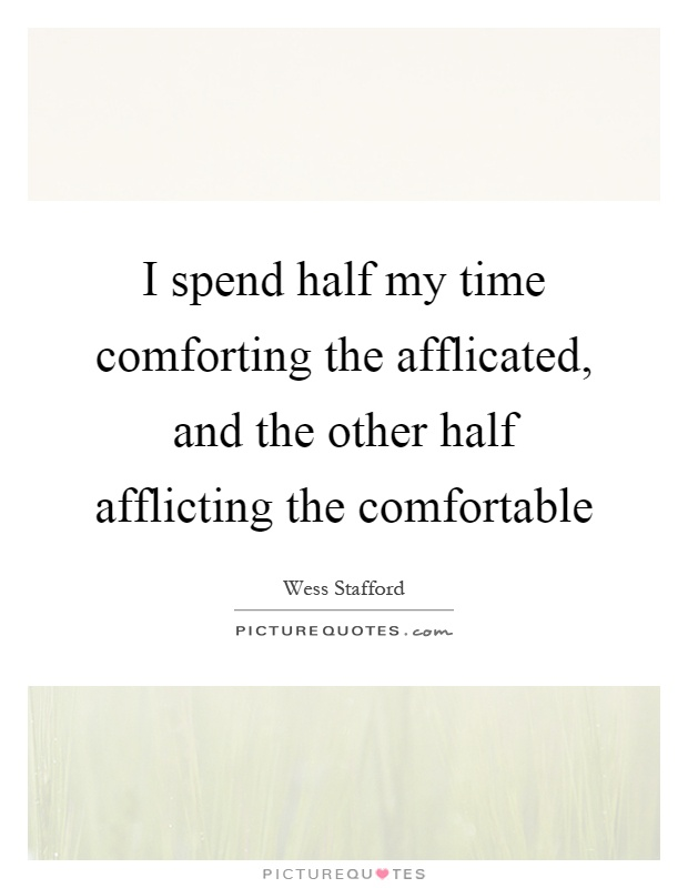 I spend half my time comforting the afflicated, and the other half afflicting the comfortable Picture Quote #1