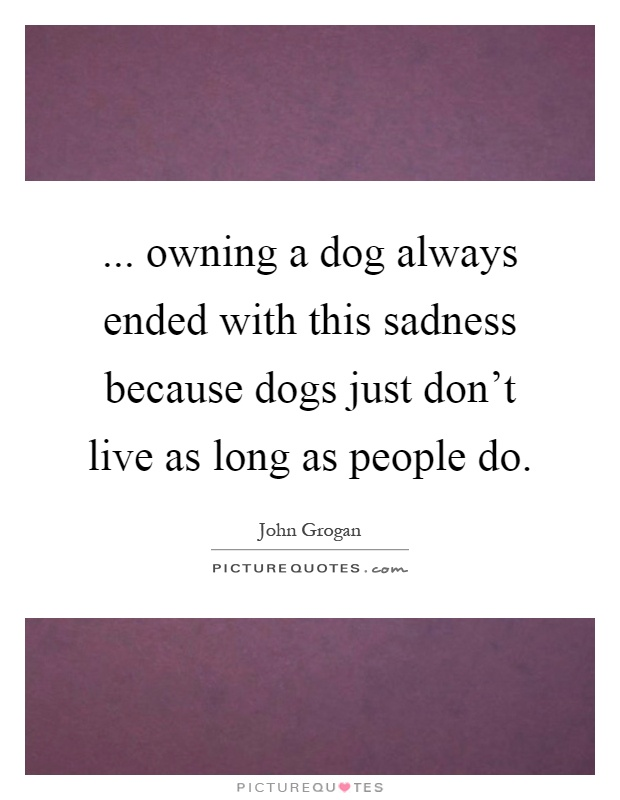 ... owning a dog always ended with this sadness because dogs just don't live as long as people do Picture Quote #1