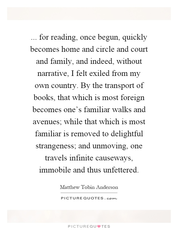 ... for reading, once begun, quickly becomes home and circle and court and family, and indeed, without narrative, I felt exiled from my own country. By the transport of books, that which is most foreign becomes one's familiar walks and avenues; while that which is most familiar is removed to delightful strangeness; and unmoving, one travels infinite causeways, immobile and thus unfettered Picture Quote #1