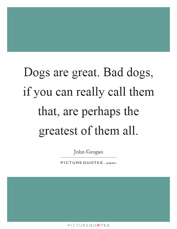 Dogs are great. Bad dogs, if you can really call them that, are perhaps the greatest of them all Picture Quote #1