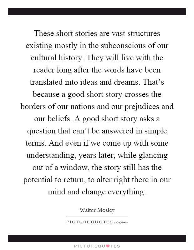 These short stories are vast structures existing mostly in the subconscious of our cultural history. They will live with the reader long after the words have been translated into ideas and dreams. That's because a good short story crosses the borders of our nations and our prejudices and our beliefs. A good short story asks a question that can't be answered in simple terms. And even if we come up with some understanding, years later, while glancing out of a window, the story still has the potential to return, to alter right there in our mind and change everything Picture Quote #1