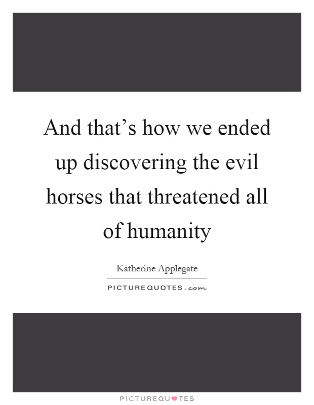 And that's how we ended up discovering the evil horses that threatened all of humanity Picture Quote #1