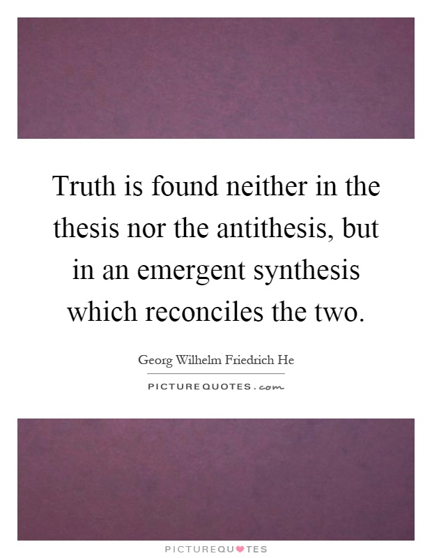 thesis and antithesis and synthesis The problem with the fichtean thesis–antithesis–synthesis model is that it implies that contradictions or negations come from outside of things.