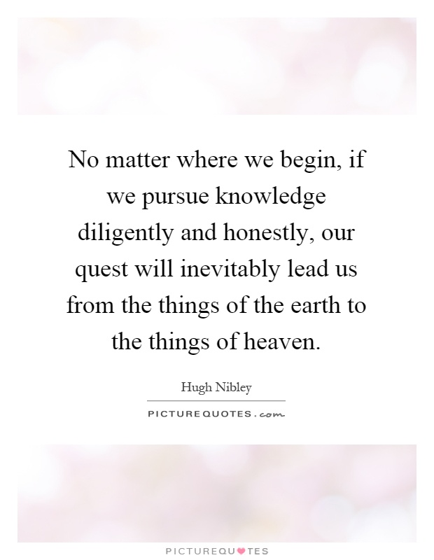 No matter where we begin, if we pursue knowledge diligently and honestly, our quest will inevitably lead us from the things of the earth to the things of heaven Picture Quote #1