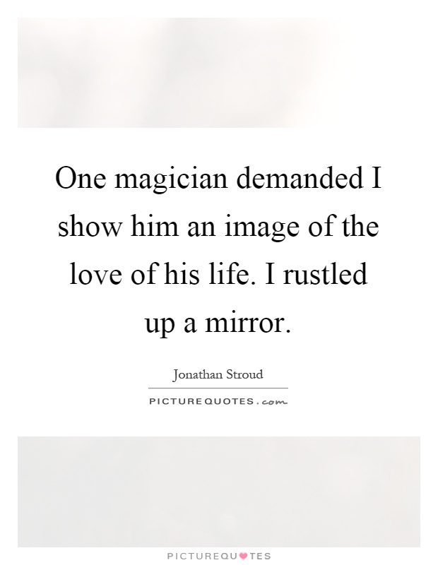 One magician demanded I show him an image of the love of his life. I rustled up a mirror Picture Quote #1