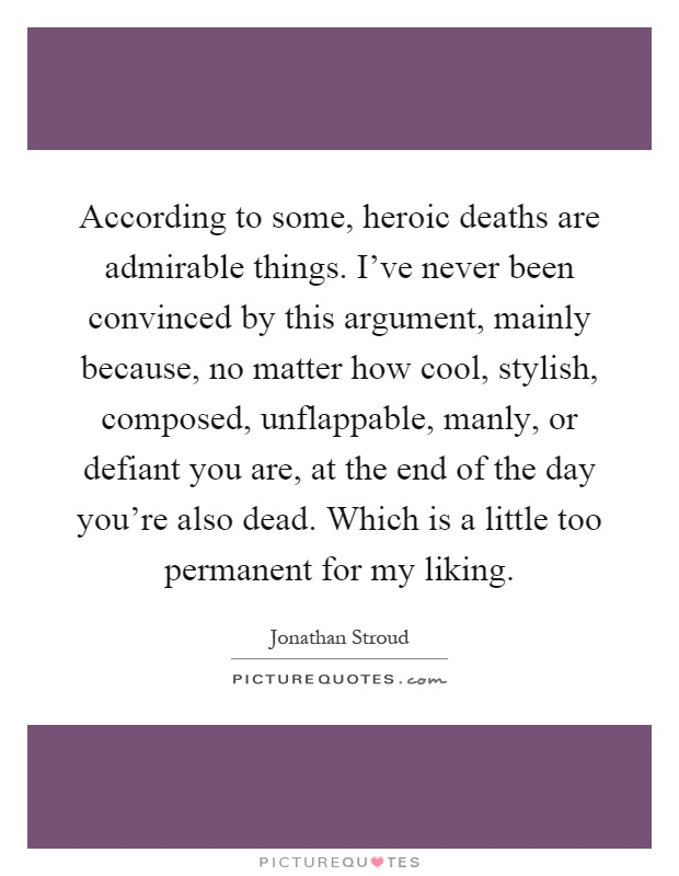 According to some, heroic deaths are admirable things. I've never been convinced by this argument, mainly because, no matter how cool, stylish, composed, unflappable, manly, or defiant you are, at the end of the day you're also dead. Which is a little too permanent for my liking Picture Quote #1