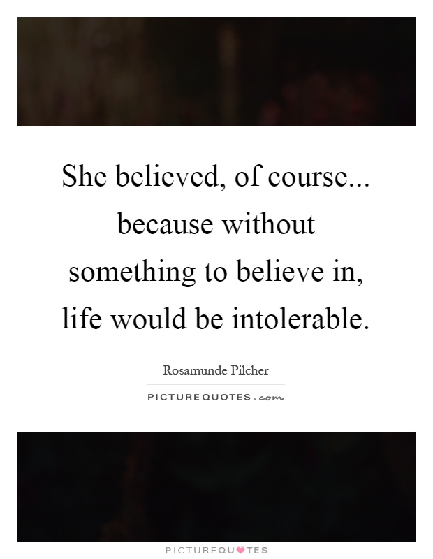 She believed, of course... because without something to believe in, life would be intolerable Picture Quote #1