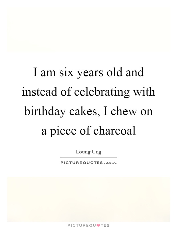I am six years old and instead of celebrating with birthday cakes, I chew on a piece of charcoal Picture Quote #1
