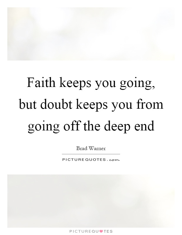 Faith keeps you going, but doubt keeps you from going off the deep end Picture Quote #1