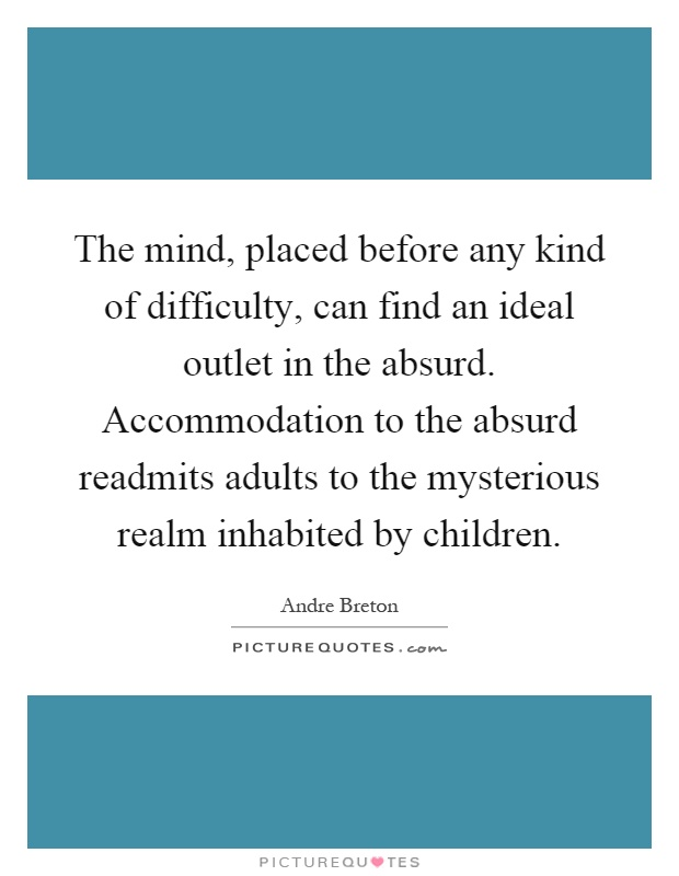The mind, placed before any kind of difficulty, can find an ideal outlet in the absurd. Accommodation to the absurd readmits adults to the mysterious realm inhabited by children Picture Quote #1