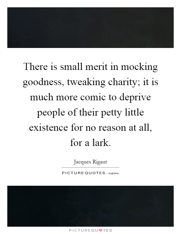 There is small merit in mocking goodness, tweaking charity; it is much more comic to deprive people of their petty little existence for no reason at all, for a lark Picture Quote #1