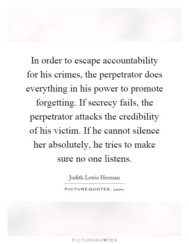 In order to escape accountability for his crimes, the perpetrator does everything in his power to promote forgetting. If secrecy fails, the perpetrator attacks the credibility of his victim. If he cannot silence her absolutely, he tries to make sure no one listens Picture Quote #1