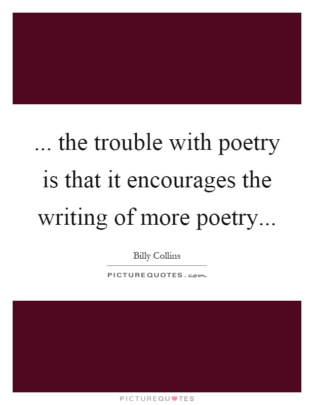 ... the trouble with poetry is that it encourages the writing of more poetry Picture Quote #1