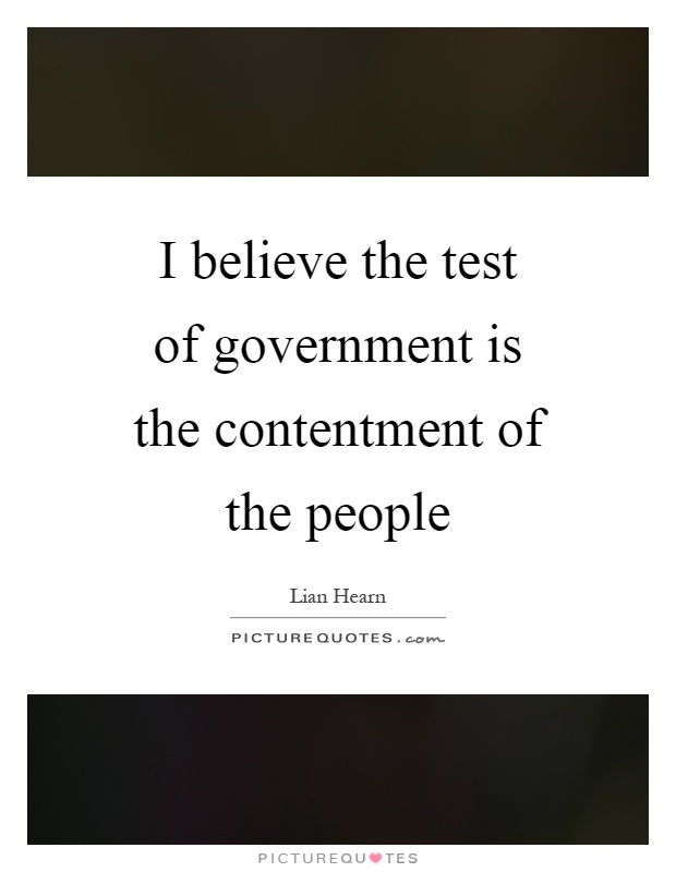 I believe the test of government is the contentment of the people Picture Quote #1
