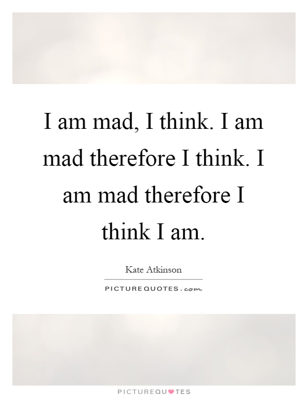 I am mad, I think. I am mad therefore I think. I am mad...  Picture Quotes