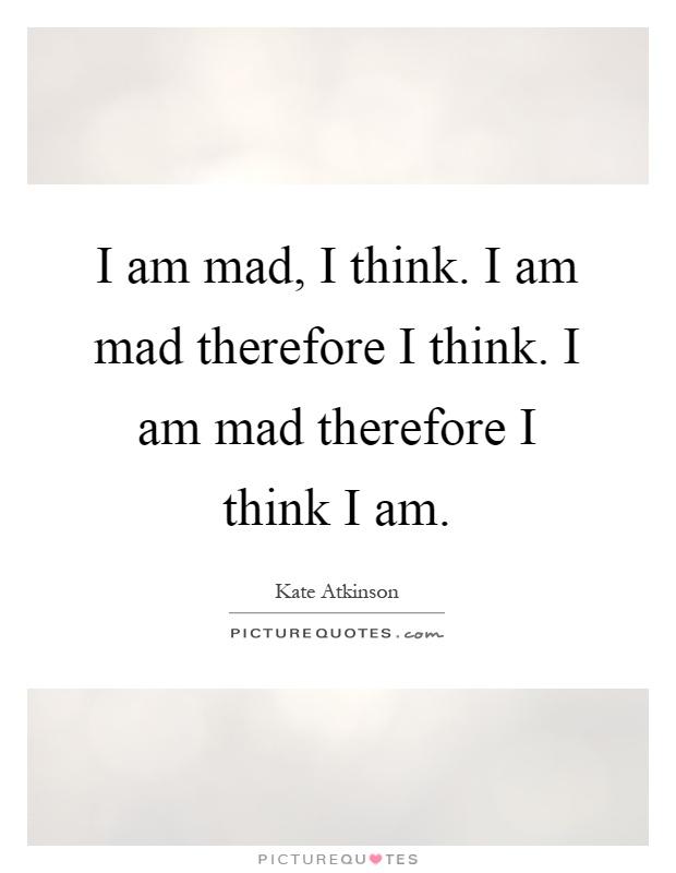 I am mad, I think. I am mad therefore I think. I am mad therefore I think I am Picture Quote #1