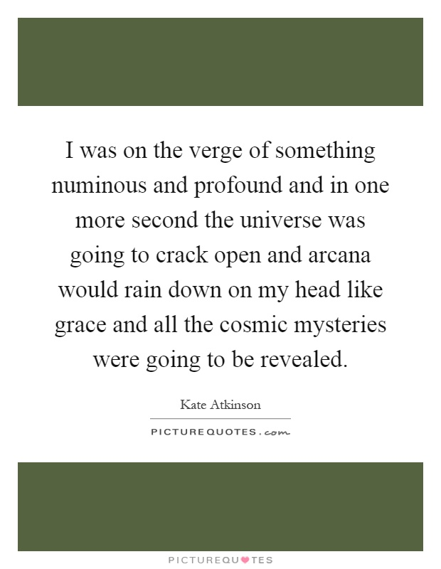 I was on the verge of something numinous and profound and in one more second the universe was going to crack open and arcana would rain down on my head like grace and all the cosmic mysteries were going to be revealed Picture Quote #1