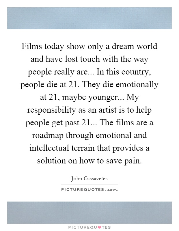 Films today show only a dream world and have lost touch with the way people really are... In this country, people die at 21. They die emotionally at 21, maybe younger... My responsibility as an artist is to help people get past 21... The films are a roadmap through emotional and intellectual terrain that provides a solution on how to save pain Picture Quote #1