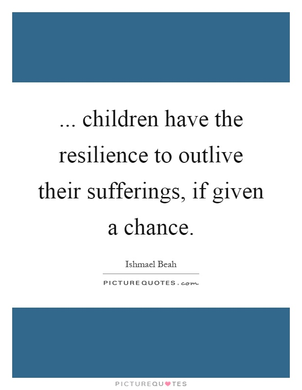 Resilience Quotes Awesome Children Have The Resilience To Outlive Their Sufferings If