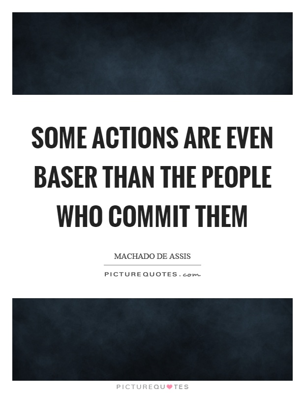 Some actions are even baser than the people who commit them Picture Quote #1