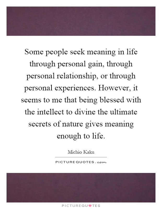 Some people seek meaning in life through personal gain, through personal relationship, or through personal experiences. However, it seems to me that being blessed with the intellect to divine the ultimate secrets of nature gives meaning enough to life Picture Quote #1