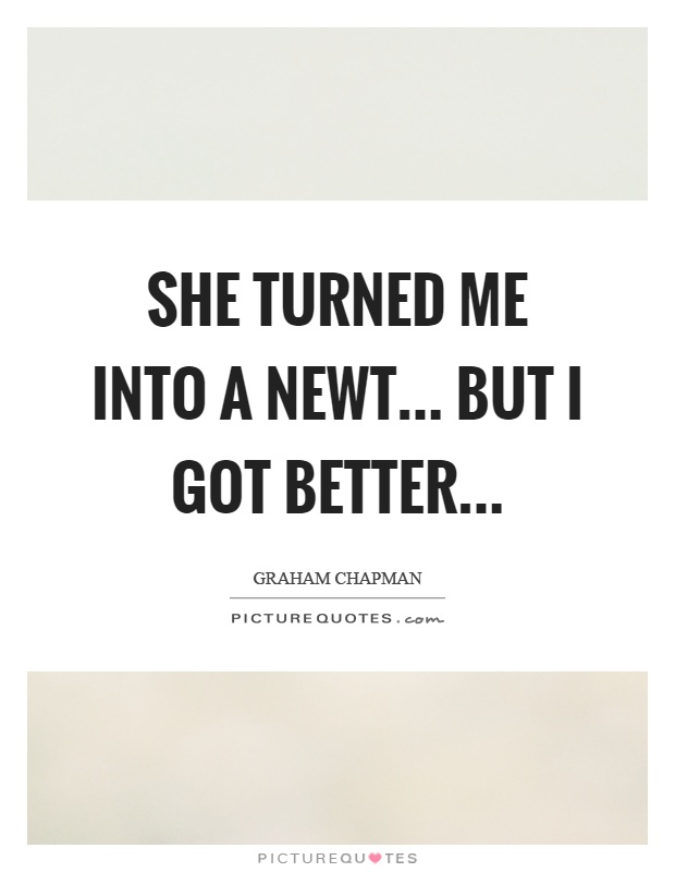 She turned me into a newt... But I got better Picture Quote #1