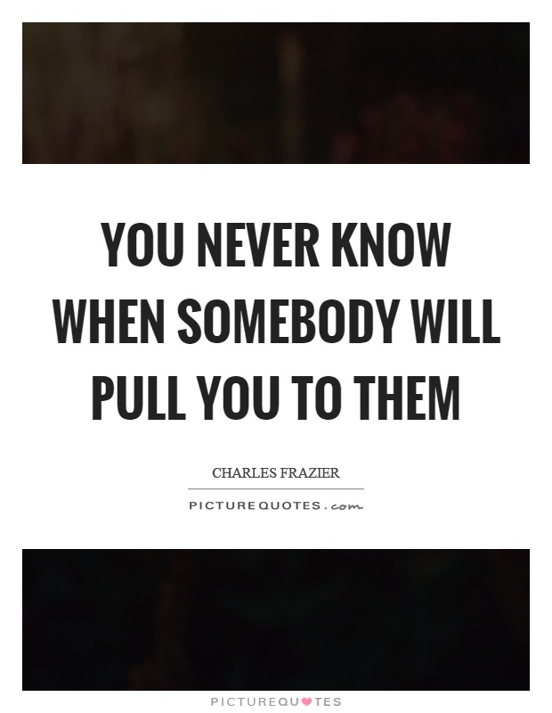 You never know when somebody will pull you to them Picture Quote #1