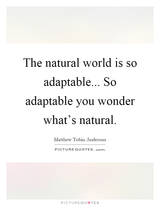 The natural world is so adaptable... So adaptable you wonder what's natural Picture Quote #1