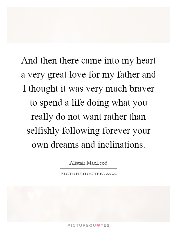 And then there came into my heart a very great love for my father and I thought it was very much braver to spend a life doing what you really do not want rather than selfishly following forever your own dreams and inclinations Picture Quote #1