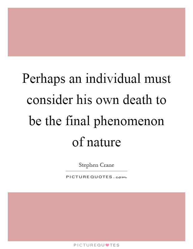 Perhaps an individual must consider his own death to be the final phenomenon of nature Picture Quote #1