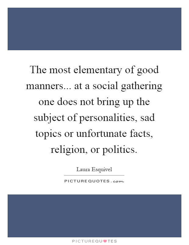 The most elementary of good manners... at a social gathering one does not bring up the subject of personalities, sad topics or unfortunate facts, religion, or politics Picture Quote #1