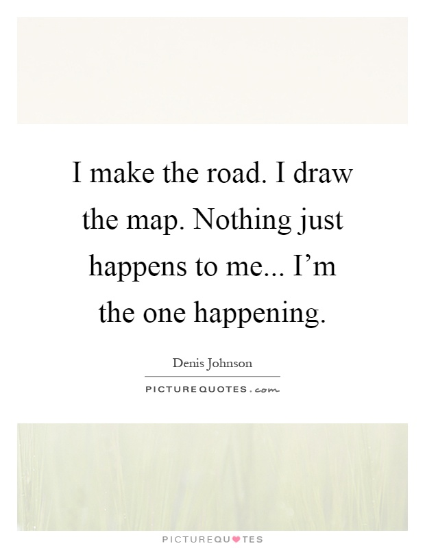 I make the road. I draw the map. Nothing just happens to me... I'm the one happening Picture Quote #1
