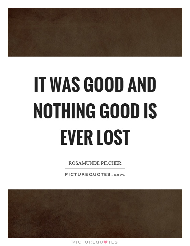 It was good and nothing good is ever lost Picture Quote #1