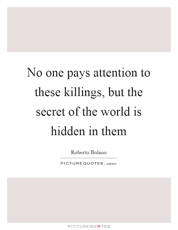 No one pays attention to these killings, but the secret of the world is hidden in them Picture Quote #1