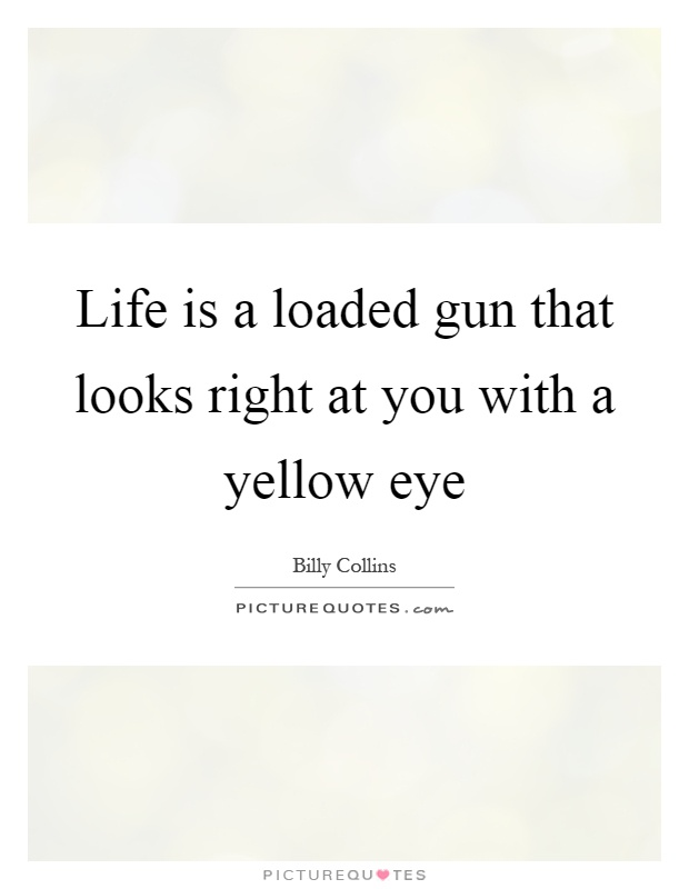 Life is a loaded gun that looks right at you with a yellow eye Picture Quote #1