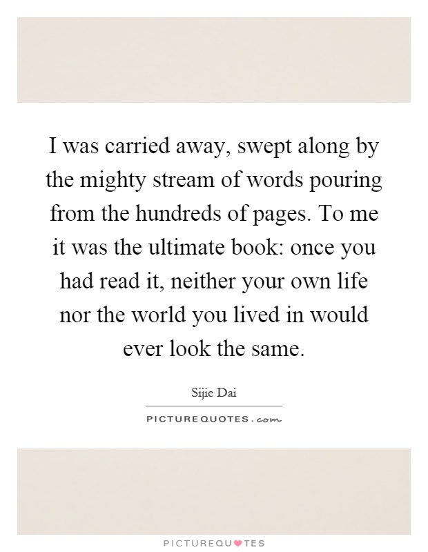 I was carried away, swept along by the mighty stream of words pouring from the hundreds of pages. To me it was the ultimate book: once you had read it, neither your own life nor the world you lived in would ever look the same Picture Quote #1