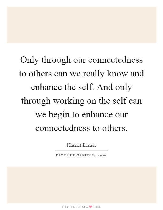 Only through our connectedness to others can we really know and enhance the self. And only through working on the self can we begin to enhance our connectedness to others Picture Quote #1