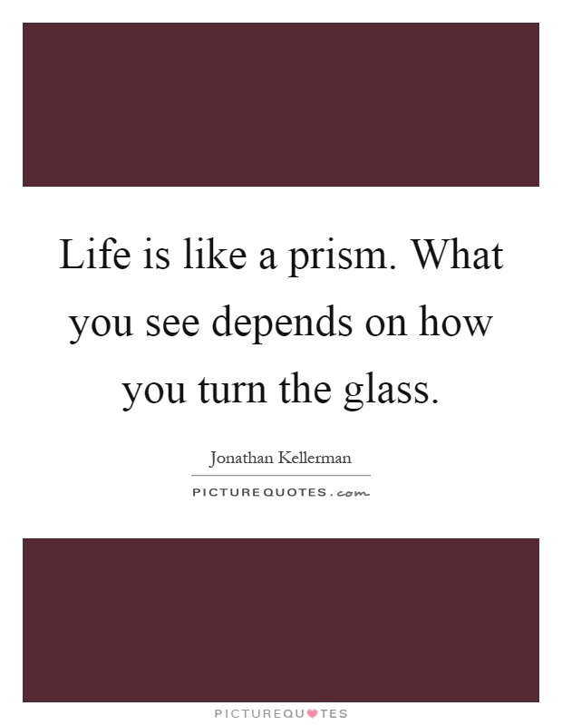 Life is like a prism. What you see depends on how you turn the glass Picture Quote #1