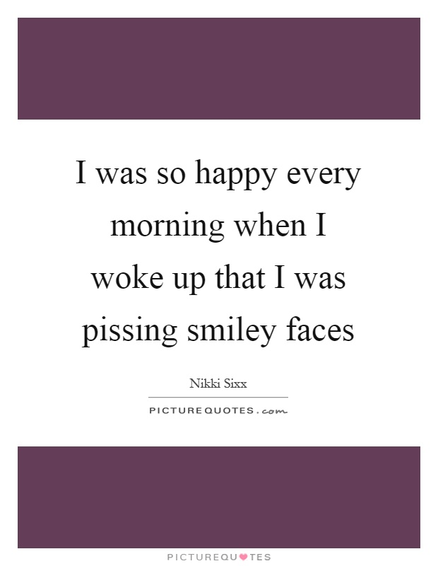 I was so happy every morning when I woke up that I was pissing smiley faces Picture Quote #1
