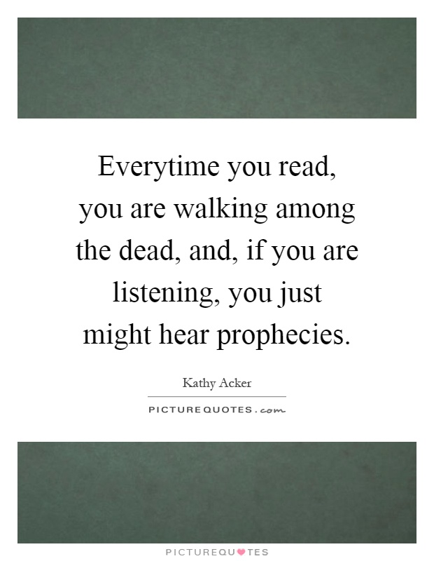 Everytime you read, you are walking among the dead, and, if you are listening, you just might hear prophecies Picture Quote #1
