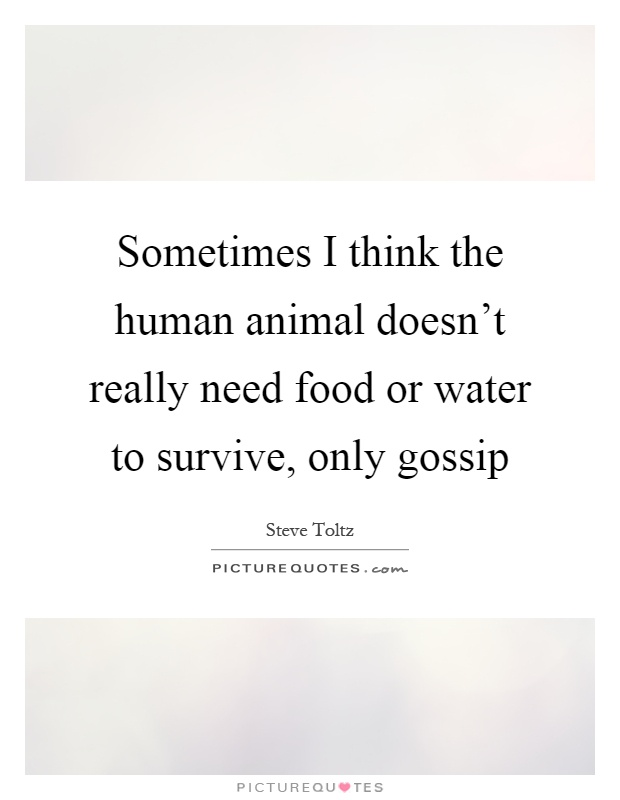 Sometimes I think the human animal doesn't really need food or water to survive, only gossip Picture Quote #1