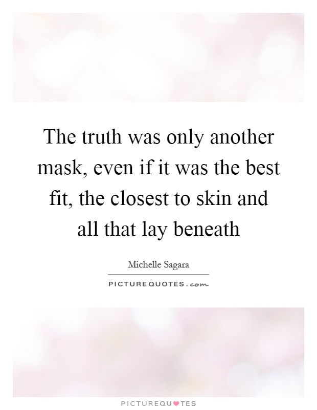 The truth was only another mask, even if it was the best fit, the closest to skin and all that lay beneath Picture Quote #1